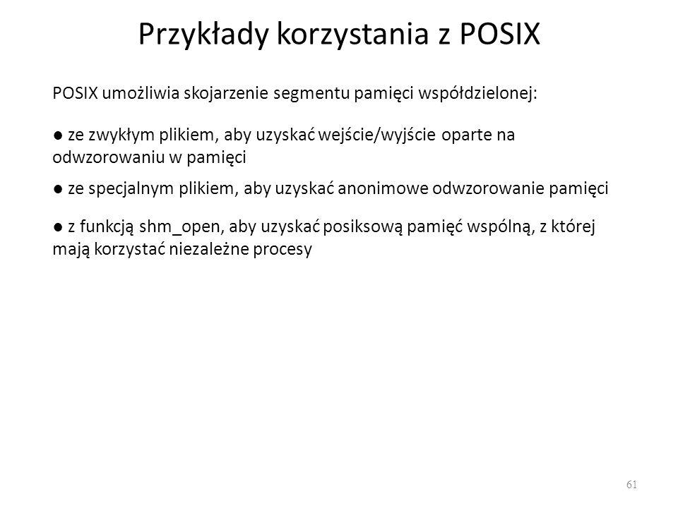 Przykłady korzystania z POSIX 61 POSIX umożliwia skojarzenie segmentu pamięci współdzielonej: ze zwykłym plikiem, aby uzyskać wejście/wyjście oparte n
