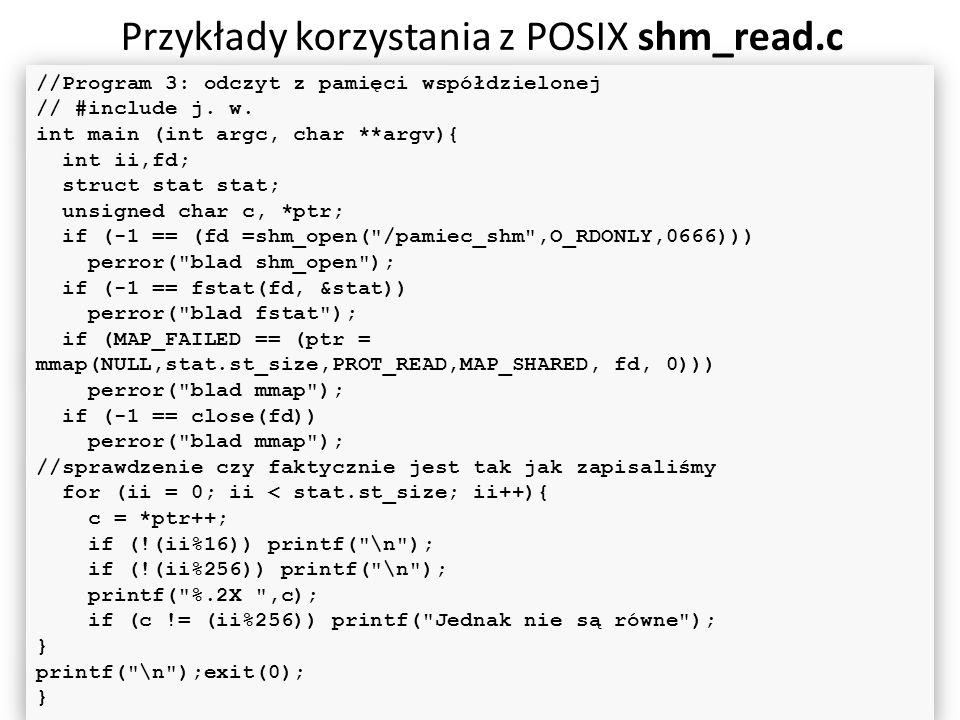 Przykłady korzystania z POSIX shm_read.c 64 //Program 3: odczyt z pamięci współdzielonej // #include j. w. int main (int argc, char **argv){ int ii,fd