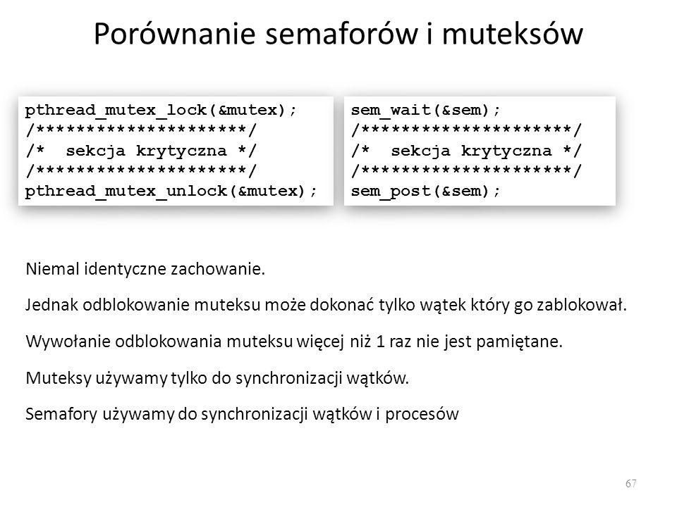 Porównanie semaforów i muteksów 67 pthread_mutex_lock(&mutex); /*********************/ /* sekcja krytyczna */ /*********************/ pthread_mutex_un