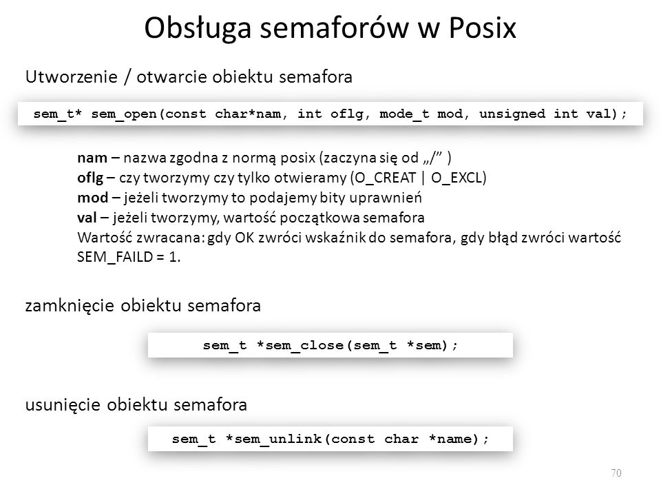 Obsługa semaforów w Posix 70 Utworzenie / otwarcie obiektu semafora sem_t* sem_open(const char*nam, int oflg, mode_t mod, unsigned int val); nam – naz