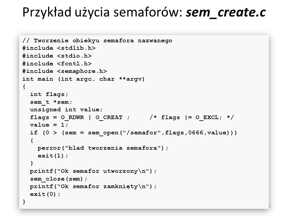 Przykład użycia semaforów: sem_create.c 72 // Tworzenie obiekyu semafora nazwanego #include int main (int argc, char **argv) { int flags; sem_t *sem; unsigned int value; flags = O_RDWR | O_CREAT ; /* flags |= O_EXCL; */ value = 1; if (0 > (sem = sem_open( /semafor ,flags,0666,value))) { perror( blad tworzenia semafora ); exit(1); } printf( Ok semafor utworzony\n ); sem_close(sem); printf( Ok semafor zamknięty\n ); exit(0); } // Tworzenie obiekyu semafora nazwanego #include int main (int argc, char **argv) { int flags; sem_t *sem; unsigned int value; flags = O_RDWR | O_CREAT ; /* flags |= O_EXCL; */ value = 1; if (0 > (sem = sem_open( /semafor ,flags,0666,value))) { perror( blad tworzenia semafora ); exit(1); } printf( Ok semafor utworzony\n ); sem_close(sem); printf( Ok semafor zamknięty\n ); exit(0); }