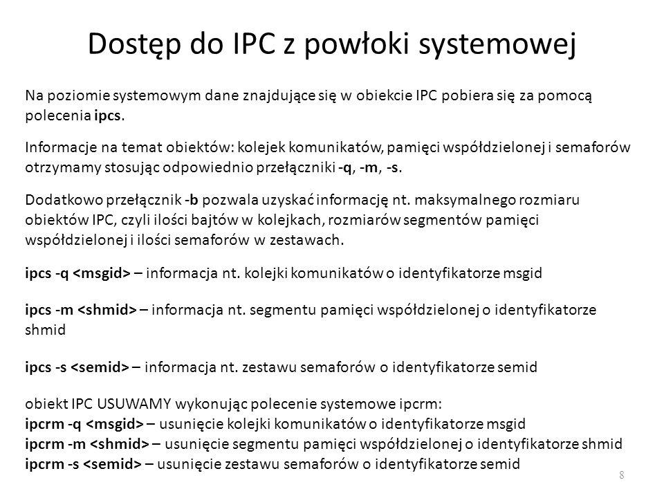 Przykład: producenci i konsumenci 39 main(){ int msgid, i; struct buf_elem elem; msgid = msgget(45281, IPC_CREAT IPC_EXCL 0600); if (msgid == -1){ msgid = msgget(45281, IPC_CREAT 0600); if (msgid == -1) exit(1); //błąd utworzenia kolejki komunikatów }else{ elem.mtype = PUSTY; for (i=0; i<MAX; i++) if (msgsnd(msgid, &elem, sizeof(elem.mvalue), 0) == -1) exit(1); //błąd wyslania pustego komunikatu } for (i=0; i<10000; i++){ if (msgrcv(msgid,&elem,sizeof(elem.mvalue),PELNY,0) == -1) exit(1); // błąd odebrania elementu printf( Numer: %5d Wartosc: %5d\n , elem.mvalue); elem.mtype = PUSTY; if (msgsnd(msgid, &elem, sizeof(elem.mvalue), 0) == -1) exit(1); // błąd wyslania pustego komunikatu }