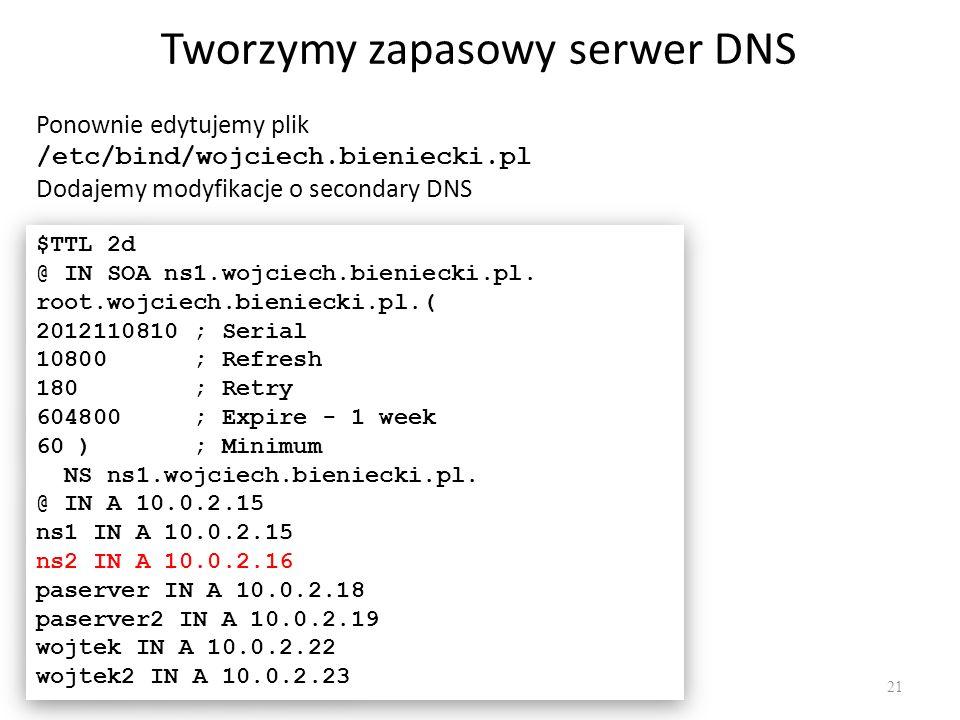 Tworzymy zapasowy serwer DNS 21 Ponownie edytujemy plik /etc/bind/wojciech.bieniecki.pl Dodajemy modyfikacje o secondary DNS $TTL 2d @ IN SOA ns1.wojc