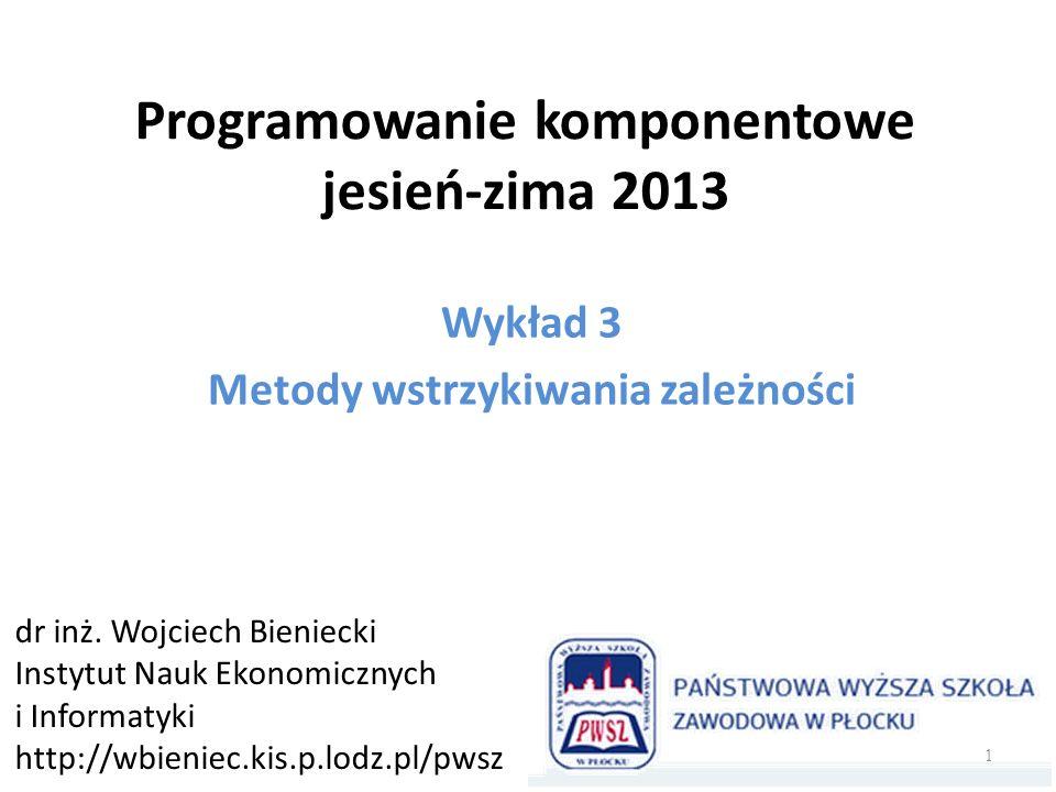 Programowanie komponentowe jesień-zima 2013 Wykład 3 Metody wstrzykiwania zależności dr inż. Wojciech Bieniecki Instytut Nauk Ekonomicznych i Informat