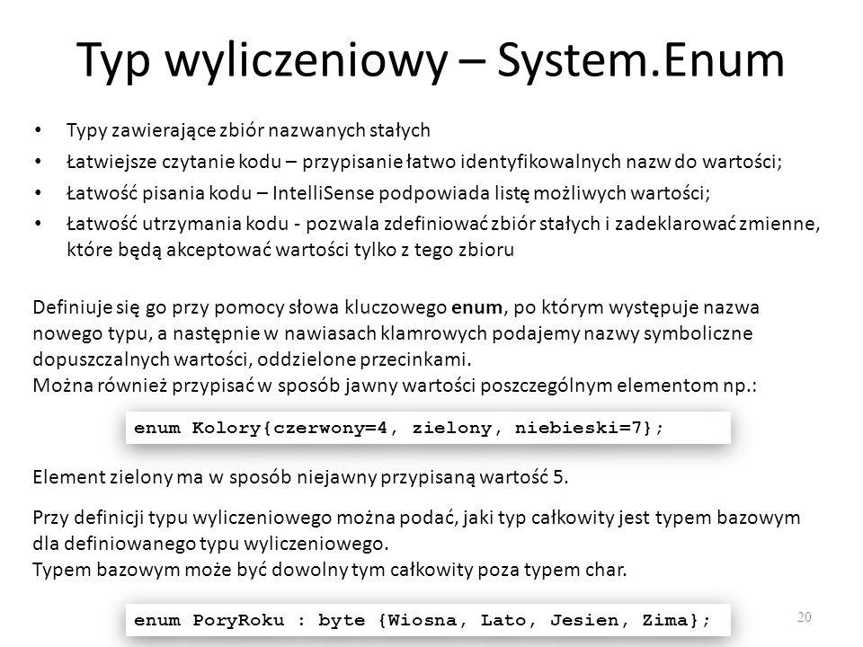 Typ wyliczeniowy – System.Enum 20 Typy zawierające zbiór nazwanych stałych Łatwiejsze czytanie kodu – przypisanie łatwo identyfikowalnych nazw do wart