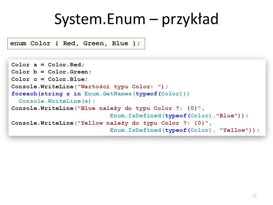 System.Enum – przykład 21 enum Color { Red, Green, Blue }; Color a = Color.Red; Color b = Color.Green; Color c = Color.Blue; Console.WriteLine(