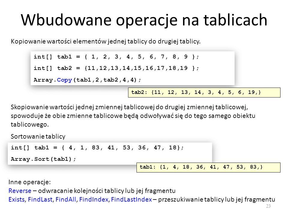 Wbudowane operacje na tablicach 23 Kopiowanie wartości elementów jednej tablicy do drugiej tablicy. int[] tab1 = { 1, 2, 3, 4, 5, 6, 7, 8, 9 }; int[]
