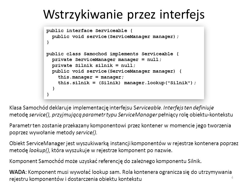 Wstrzykiwanie przez interfejs 4 public interface Serviceable { public void service(ServiceManager manager); } public class Samochod implements Service
