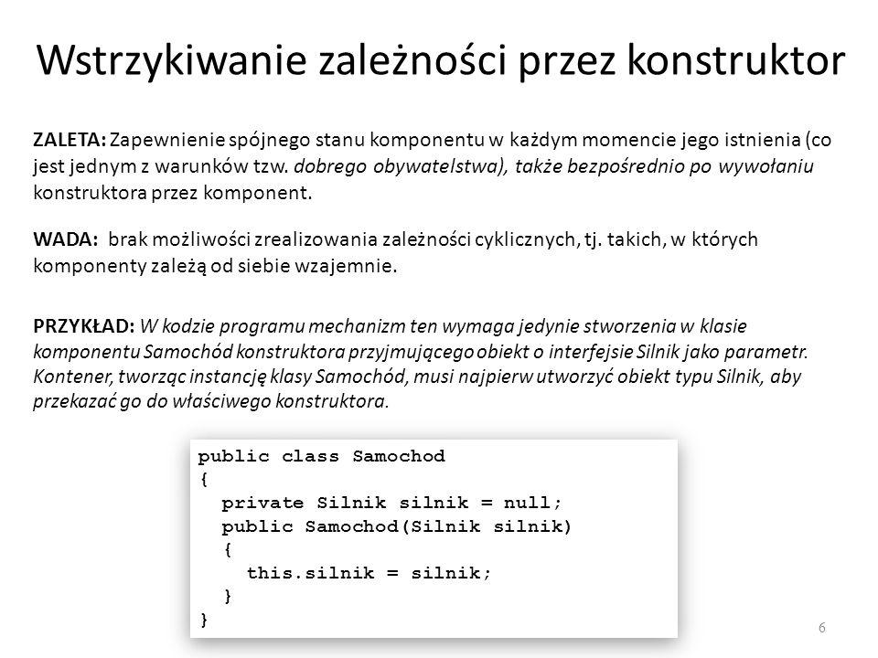 Wstrzykiwanie zależności przez konstruktor 6 ZALETA: Zapewnienie spójnego stanu komponentu w każdym momencie jego istnienia (co jest jednym z warunków
