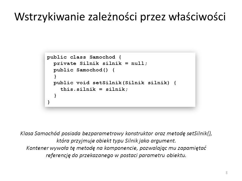 Wstrzykiwanie zależności przez właściwości 8 public class Samochod { private Silnik silnik = null; public Samochod() { } public void setSilnik(Silnik