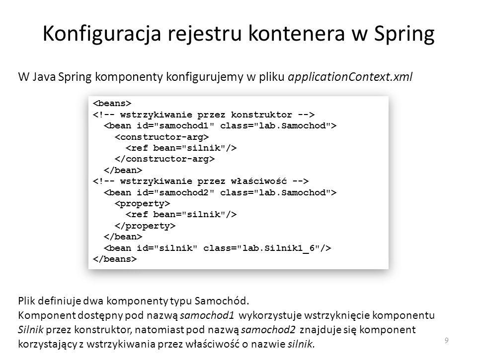Konfiguracja rejestru kontenera w Spring 9 W Java Spring komponenty konfigurujemy w pliku applicationContext.xml Plik definiuje dwa komponenty typu Sa
