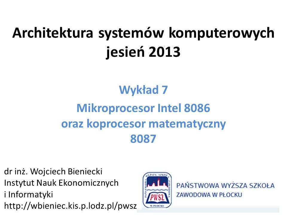 Architektura systemów komputerowych jesień 2013 Wykład 7 Mikroprocesor Intel 8086 oraz koprocesor matematyczny 8087 dr inż. Wojciech Bieniecki Instytu