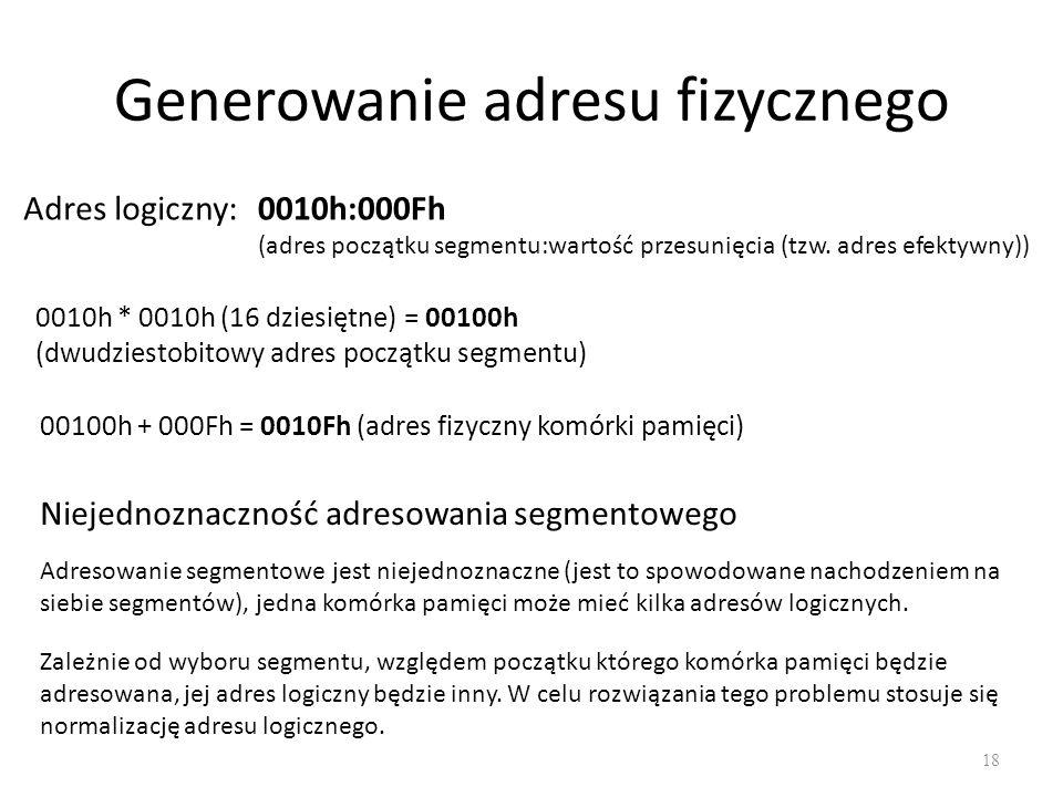 Generowanie adresu fizycznego 18 Adres logiczny:0010h:000Fh (adres początku segmentu:wartość przesunięcia (tzw. adres efektywny)) 0010h * 0010h (16 dz