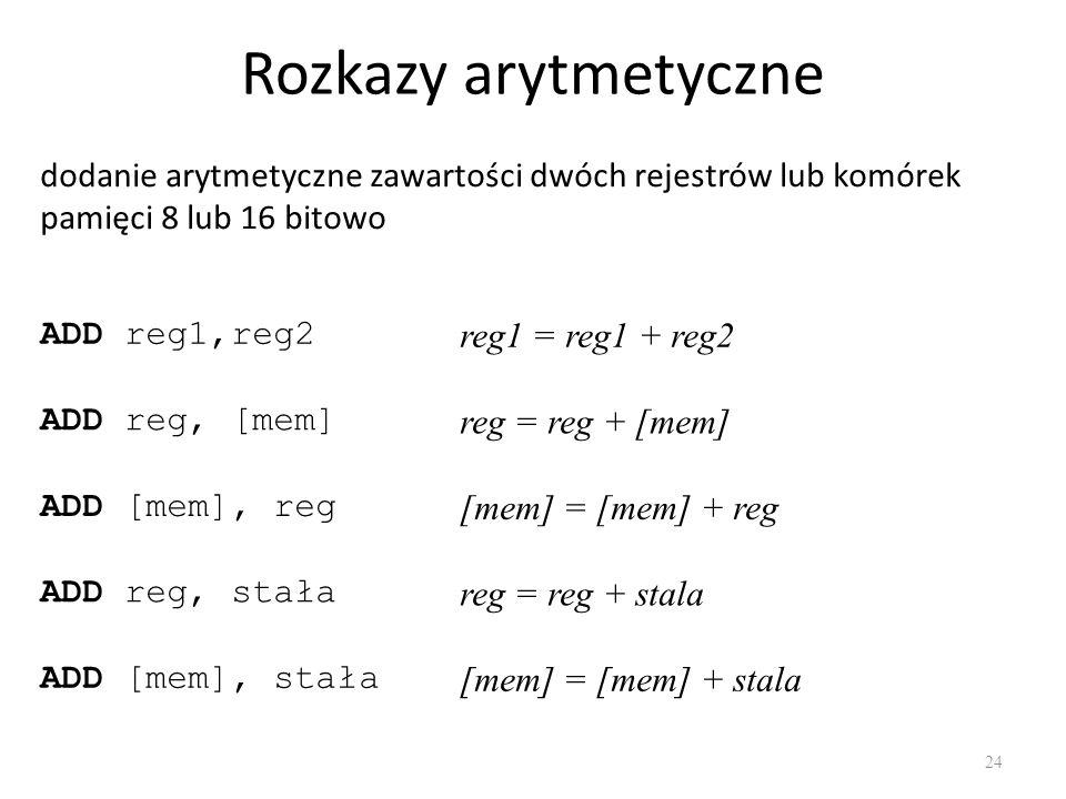 Rozkazy arytmetyczne 24 dodanie arytmetyczne zawartości dwóch rejestrów lub komórek pamięci 8 lub 16 bitowo ADD reg1,reg2 ADD reg, [mem] ADD [mem], re