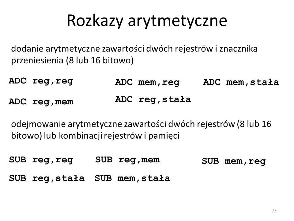 Rozkazy arytmetyczne 25 dodanie arytmetyczne zawartości dwóch rejestrów i znacznika przeniesienia (8 lub 16 bitowo) ADC reg,reg ADC reg,mem ADC mem,re