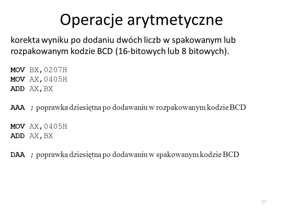 Operacje arytmetyczne 27 korekta wyniku po dodaniu dwóch liczb w spakowanym lub rozpakowanym kodzie BCD (16-bitowych lub 8 bitowych). MOV BX,0207H MOV