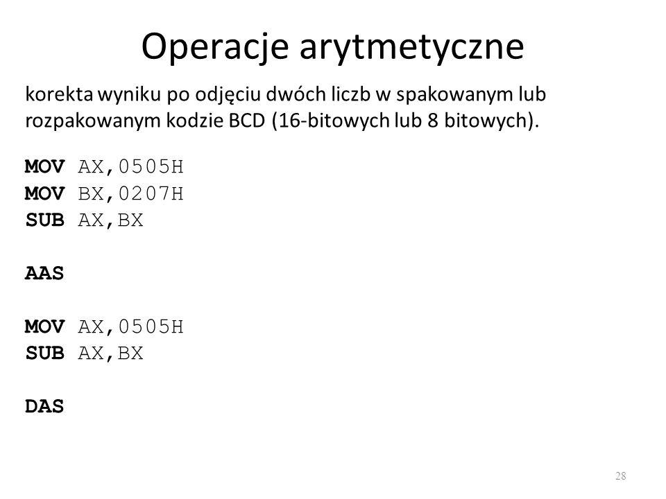 Operacje arytmetyczne 28 korekta wyniku po odjęciu dwóch liczb w spakowanym lub rozpakowanym kodzie BCD (16-bitowych lub 8 bitowych). MOV AX,0505H MOV