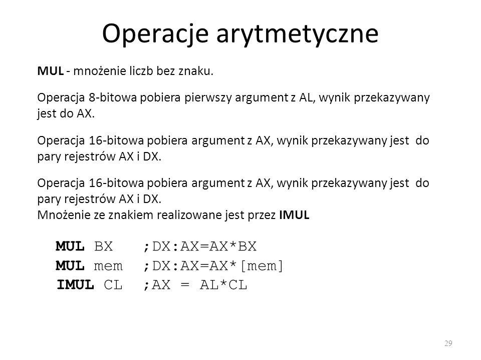 Operacje arytmetyczne 29 MUL - mnożenie liczb bez znaku. MUL BX ;DX:AX=AX*BX MUL mem ;DX:AX=AX*[mem] IMUL CL ;AX = AL*CL Operacja 8-bitowa pobiera pie