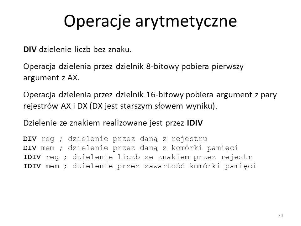Operacje arytmetyczne 30 DIV dzielenie liczb bez znaku. DIV reg ; dzielenie przez daną z rejestru DIV mem ; dzielenie przez daną z komórki pamięci IDI