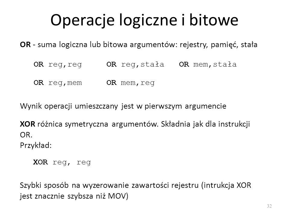 Operacje logiczne i bitowe 32 OR - suma logiczna lub bitowa argumentów: rejestry, pamięć, stała OR reg,reg OR reg,memOR mem,reg OR reg,stałaOR mem,sta