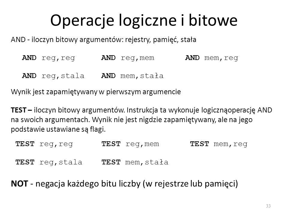 Operacje logiczne i bitowe 33 AND - iloczyn bitowy argumentów: rejestry, pamięć, stała AND reg,regAND reg,memAND mem,reg AND reg,stalaAND mem,stała TE