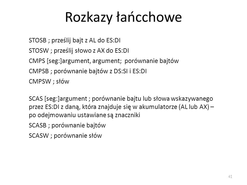 Rozkazy łańcchowe 41 STOSB ; prześlij bajt z AL do ES:DI STOSW ; prześlij słowo z AX do ES:DI CMPS [seg:]argument, argument; porównanie bajtów CMPSB ;