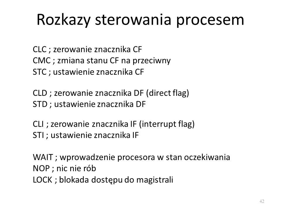 Rozkazy sterowania procesem 42 CLC ; zerowanie znacznika CF CMC ; zmiana stanu CF na przeciwny STC ; ustawienie znacznika CF CLD ; zerowanie znacznika