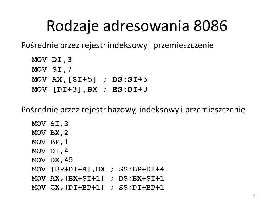 Rodzaje adresowania 8086 45 Pośrednie przez rejestr indeksowy i przemieszczenie MOV DI,3 MOV SI,7 MOV AX,[SI+5] ; DS:SI+5 MOV [DI+3],BX ; ES:DI+3 Pośr