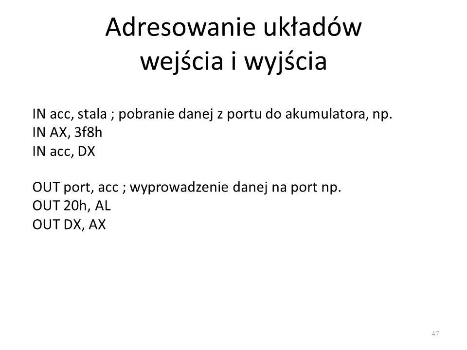 Adresowanie układów wejścia i wyjścia 47 IN acc, stala ; pobranie danej z portu do akumulatora, np. IN AX, 3f8h IN acc, DX OUT port, acc ; wyprowadzen