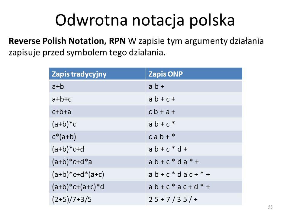 Odwrotna notacja polska 58 Reverse Polish Notation, RPN W zapisie tym argumenty działania zapisuje przed symbolem tego działania. Zapis tradycyjnyZapi
