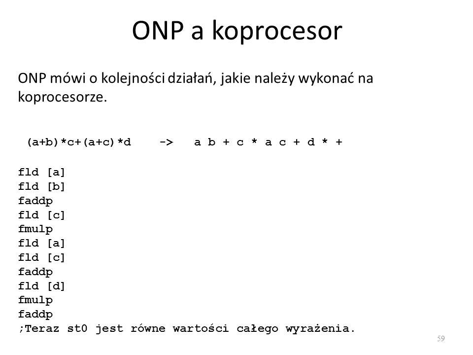 ONP a koprocesor 59 ONP mówi o kolejności działań, jakie należy wykonać na koprocesorze. (a+b)*c+(a+c)*d -> a b + c * a c + d * + fld [a] fld [b] fadd