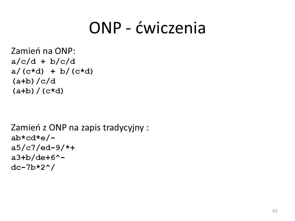 ONP - ćwiczenia 60 Zamień na ONP: a/c/d + b/c/d a/(c*d) + b/(c*d) (a+b)/c/d (a+b)/(c*d) Zamień z ONP na zapis tradycyjny : ab*cd*e/- a5/c7/ed-9/*+ a3+