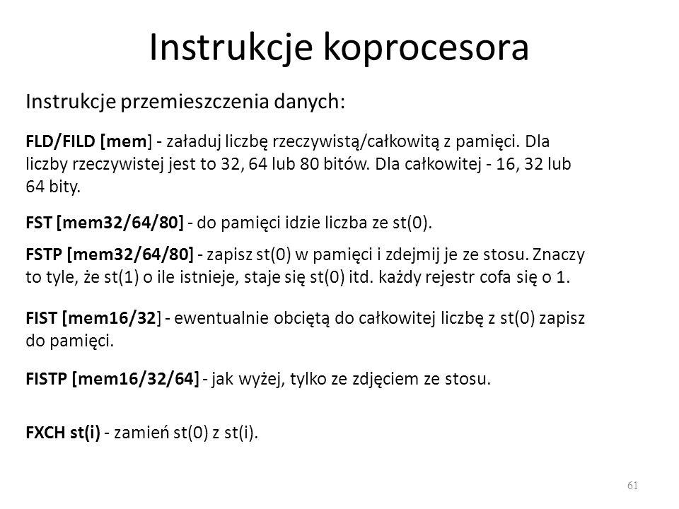 Instrukcje koprocesora 61 Instrukcje przemieszczenia danych: FLD/FILD [mem] - załaduj liczbę rzeczywistą/całkowitą z pamięci. Dla liczby rzeczywistej