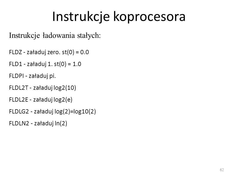 Instrukcje koprocesora 62 Instrukcje ładowania stałych: FLDZ - załaduj zero. st(0) = 0.0 FLD1 - załaduj 1. st(0) = 1.0 FLDPI - załaduj pi. FLDL2T - za
