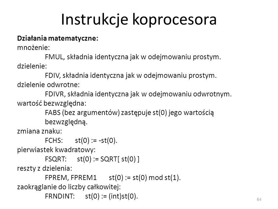 Instrukcje koprocesora 64 Działania matematyczne: mnożenie: FMUL, składnia identyczna jak w odejmowaniu prostym. dzielenie: FDIV, składnia identyczna