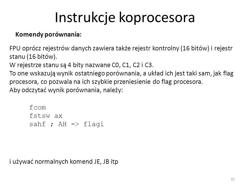 Instrukcje koprocesora 65 Komendy porównania: FPU oprócz rejestrów danych zawiera także rejestr kontrolny (16 bitów) i rejestr stanu (16 bitów). W rej