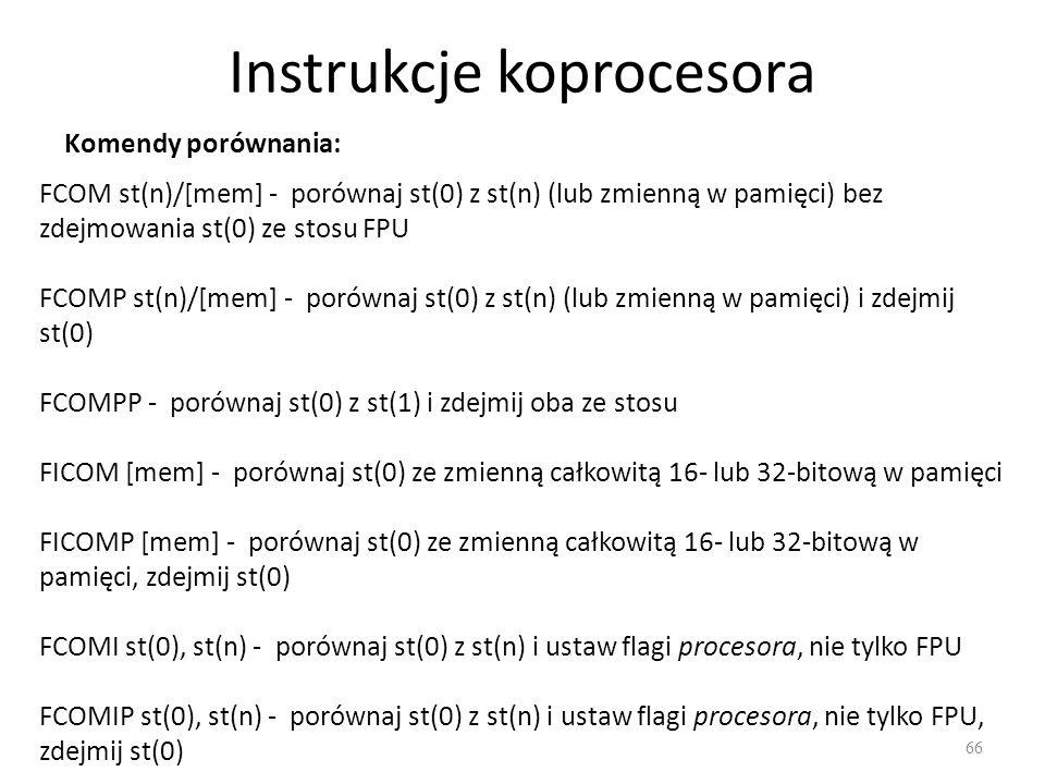 Instrukcje koprocesora 66 Komendy porównania: FCOM st(n)/[mem] - porównaj st(0) z st(n) (lub zmienną w pamięci) bez zdejmowania st(0) ze stosu FPU FCO