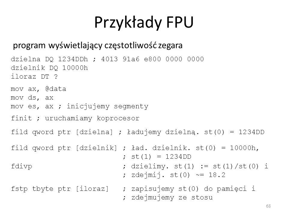 Przykłady FPU 68 program wyświetlający częstotliwość zegara dzielna DQ 1234DDh ; 4013 91a6 e800 0000 0000 dzielnik DQ 10000h iloraz DT ? mov ax, @data