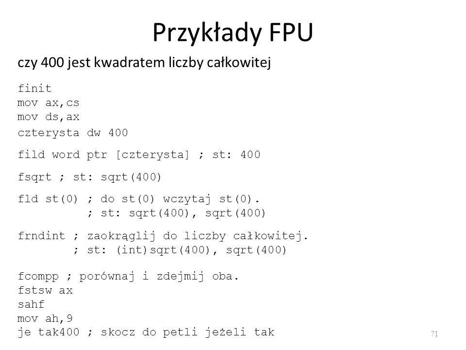 Przykłady FPU 71 czy 400 jest kwadratem liczby całkowitej finit mov ax,cs mov ds,ax czterysta dw 400 fild word ptr [czterysta] ; st: 400 fsqrt ; st: s