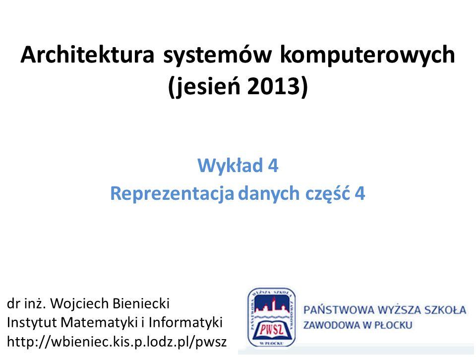 Architektura systemów komputerowych (jesień 2013) Wykład 4 Reprezentacja danych część 4 dr inż.
