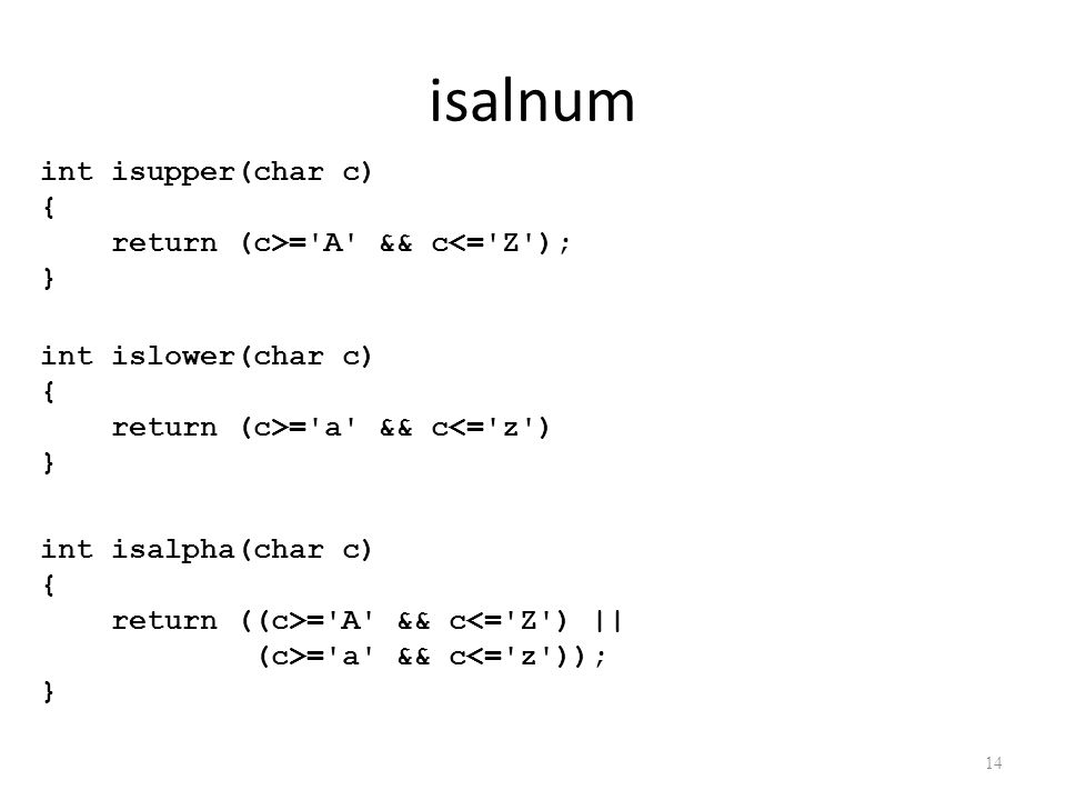 isalnum 14 int isalpha(char c) { return ((c>='A' && c<='Z') || (c>='a' && c<='z')); } int isupper(char c) { return (c>='A' && c<='Z'); } int islower(c