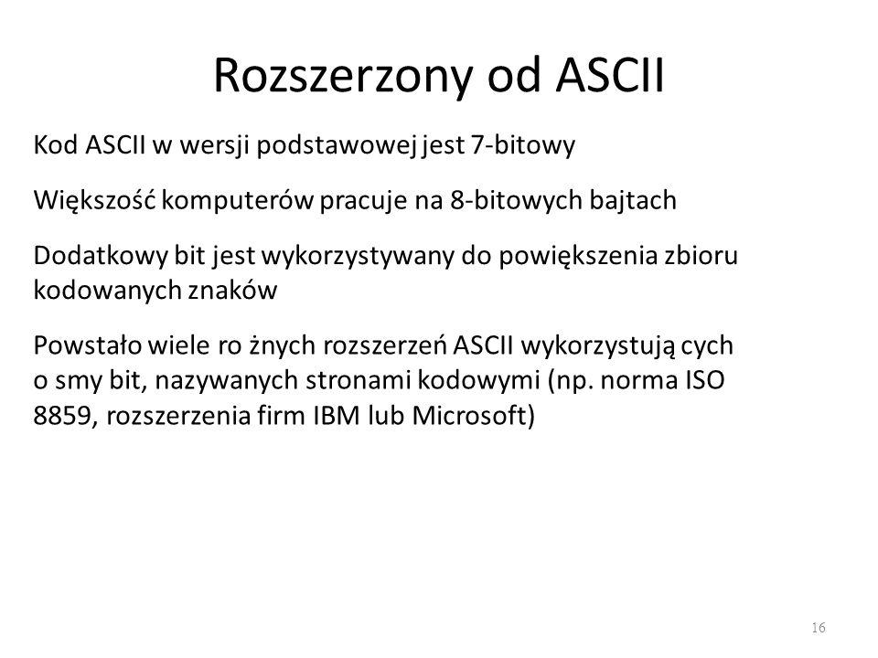 Rozszerzony od ASCII 16 Kod ASCII w wersji podstawowej jest 7-bitowy Większość komputerów pracuje na 8-bitowych bajtach Dodatkowy bit jest wykorzystywany do powiększenia zbioru kodowanych znaków Powstało wiele ro żnych rozszerzeń ASCII wykorzystują cych o smy bit, nazywanych stronami kodowymi (np.