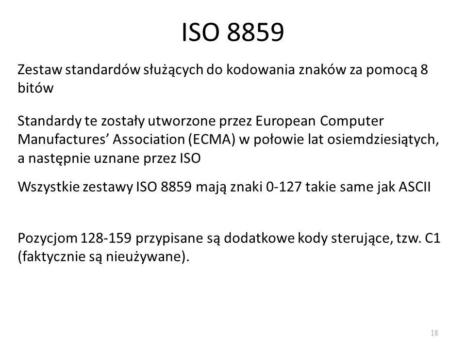 ISO 8859 18 Zestaw standardów służących do kodowania znaków za pomocą 8 bitów Standardy te zostały utworzone przez European Computer Manufactures Association (ECMA) w połowie lat osiemdziesiątych, a następnie uznane przez ISO Wszystkie zestawy ISO 8859 mają znaki 0-127 takie same jak ASCII Pozycjom 128-159 przypisane są dodatkowe kody sterujące, tzw.