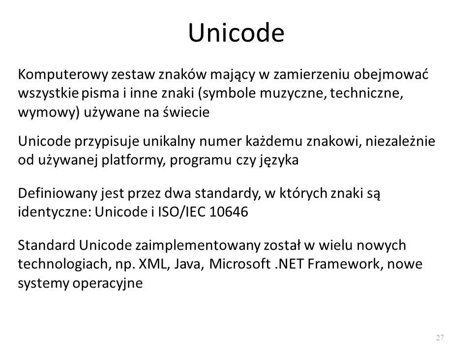 Unicode 27 Komputerowy zestaw znaków mający w zamierzeniu obejmować wszystkie pisma i inne znaki (symbole muzyczne, techniczne, wymowy) używane na świecie Unicode przypisuje unikalny numer każdemu znakowi, niezależnie od używanej platformy, programu czy języka Definiowany jest przez dwa standardy, w których znaki są identyczne: Unicode i ISO/IEC 10646 Standard Unicode zaimplementowany został w wielu nowych technologiach, np.