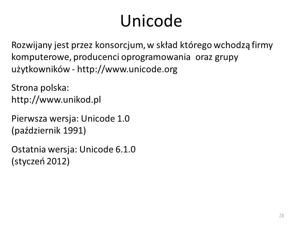 Unicode 28 Rozwijany jest przez konsorcjum, w skład którego wchodzą firmy komputerowe, producenci oprogramowania oraz grupy użytkowników - http://www.unicode.org Strona polska: http://www.unikod.pl Pierwsza wersja: Unicode 1.0 (październik 1991) Ostatnia wersja: Unicode 6.1.0 (styczeń 2012)