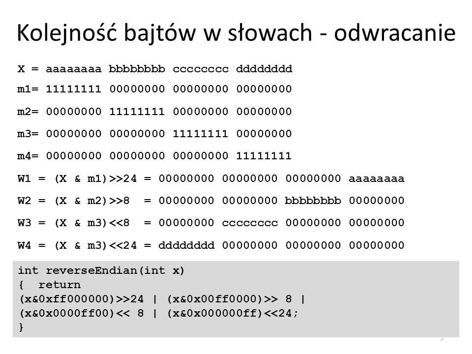Kolejność bajtów w słowach - odwracanie 5 int reverseEndian(int x) { return (x&0xff000000)>>24   (x&0x00ff0000)>> 8   (x&0x0000ff00)<< 8   (x&0x000000ff)<<24; } X = aaaaaaaa bbbbbbbb cccccccc dddddddd m1= 11111111 00000000 00000000 00000000 m2= 00000000 11111111 00000000 00000000 m3= 00000000 00000000 11111111 00000000 m4= 00000000 00000000 00000000 11111111 W1 = (X & m1)>>24 = 00000000 00000000 00000000 aaaaaaaa W2 = (X & m2)>>8 = 00000000 00000000 bbbbbbbb 00000000 W3 = (X & m3)<<8 = 00000000 cccccccc 00000000 00000000 W4 = (X & m3)<<24 = dddddddd 00000000 00000000 00000000