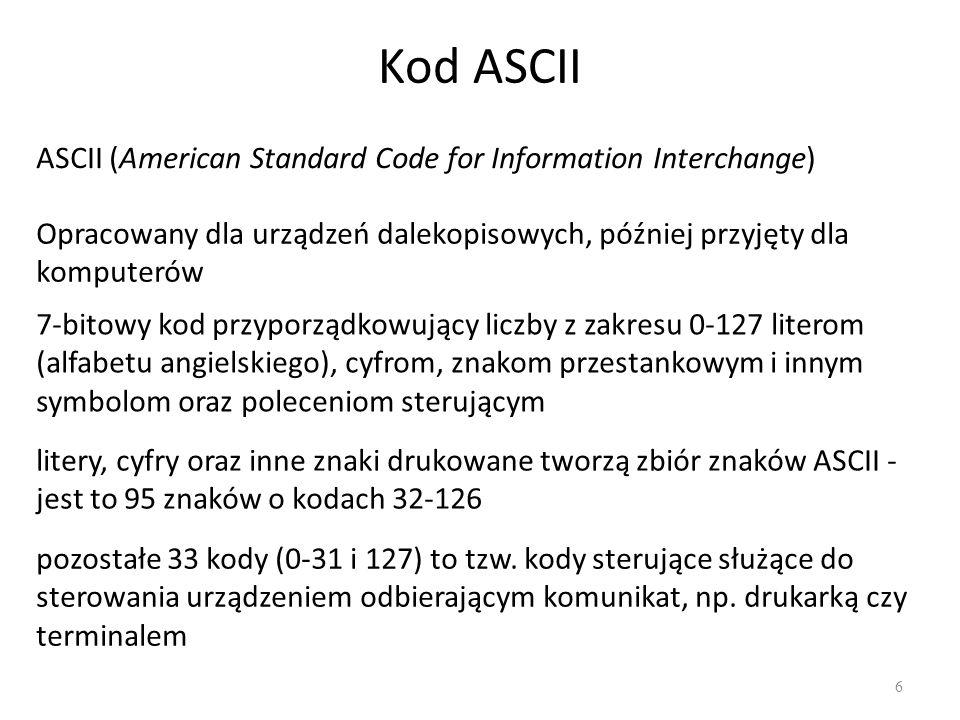 Kod ASCII 6 ASCII (American Standard Code for Information Interchange) Opracowany dla urządzeń dalekopisowych, później przyjęty dla komputerów 7-bitowy kod przyporządkowujący liczby z zakresu 0-127 literom (alfabetu angielskiego), cyfrom, znakom przestankowym i innym symbolom oraz poleceniom sterującym litery, cyfry oraz inne znaki drukowane tworzą zbiór znaków ASCII - jest to 95 znaków o kodach 32-126 pozostałe 33 kody (0-31 i 127) to tzw.