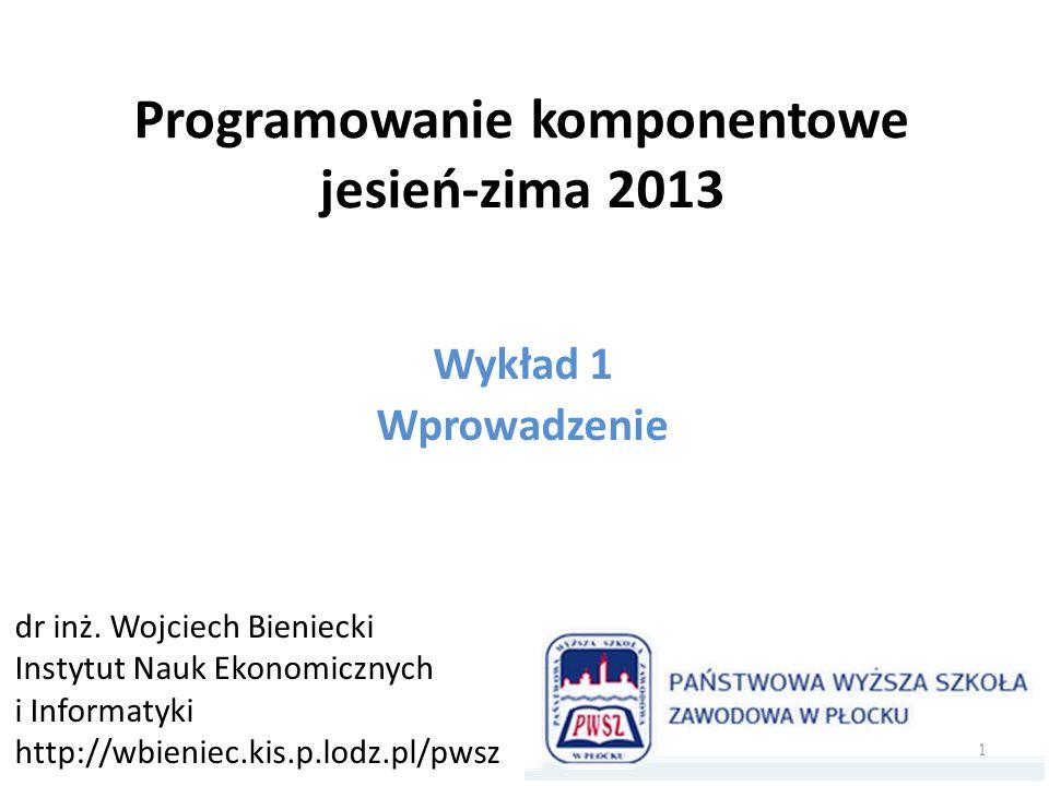 Programowanie komponentowe jesień-zima 2013 Wykład 1 Wprowadzenie dr inż. Wojciech Bieniecki Instytut Nauk Ekonomicznych i Informatyki http://wbieniec