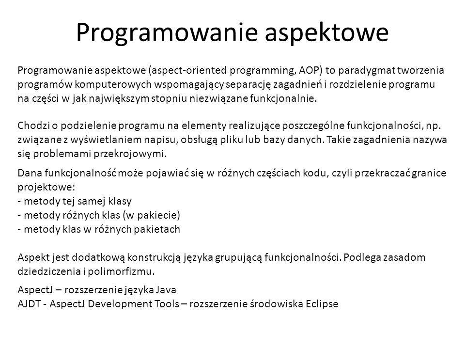 Programowanie aspektowe Programowanie aspektowe (aspect-oriented programming, AOP) to paradygmat tworzenia programów komputerowych wspomagający separa