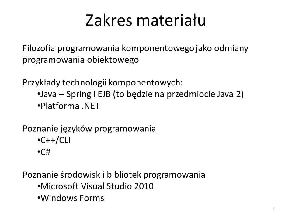 Zakres materiału 3 Filozofia programowania komponentowego jako odmiany programowania obiektowego Przykłady technologii komponentowych: Java – Spring i